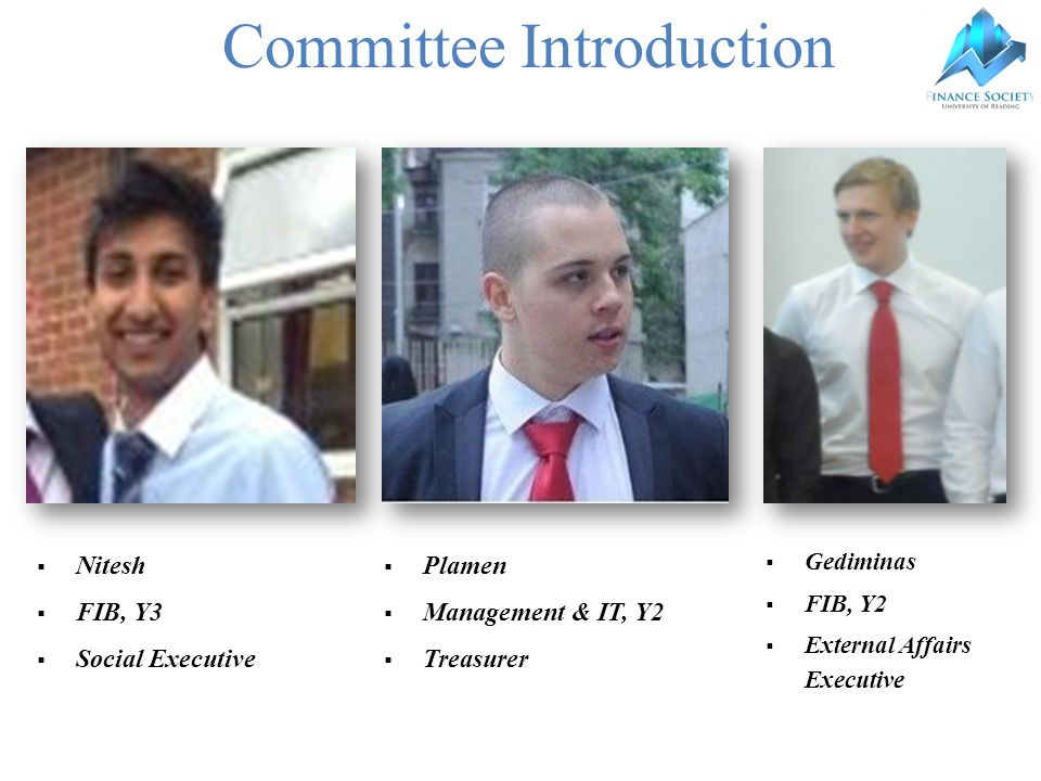 Committee Introduction  Nitesh  FIB, Y3  Social Executive  Plamen  Management & IT, Y2  Treasurer  Gediminas  FIB, Y2  External Affairs Executive