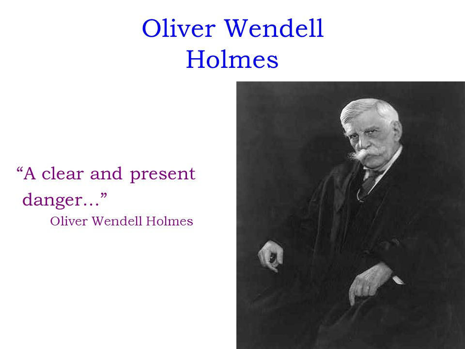 "Oliver Wendell Holmes ""A clear and present danger…"" Oliver Wendell Holmes"