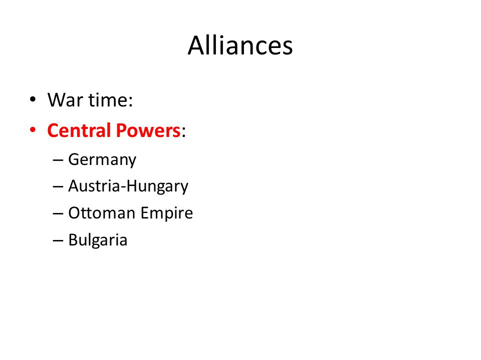 Alliances War time: Allied Powers Britain France Russia (out in March 1918) Italy (in May 1915) US (in April 1917)
