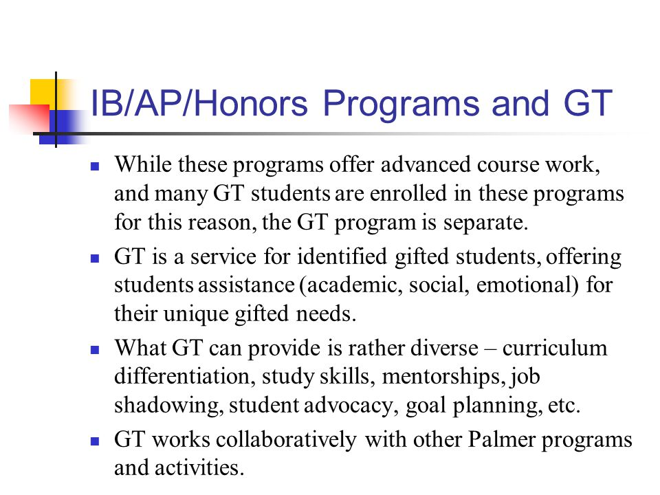 IB/AP/Honors Programs and GT While these programs offer advanced course work, and many GT students are enrolled in these programs for this reason, the GT program is separate.