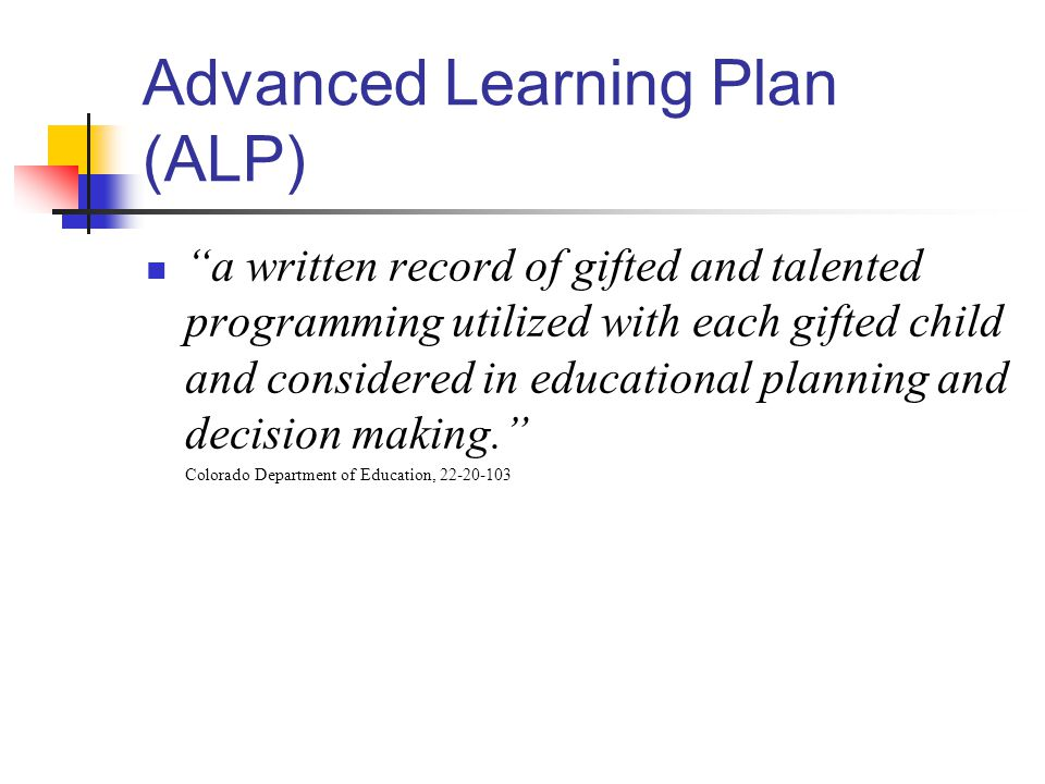Advanced Learning Plan (ALP) a written record of gifted and talented programming utilized with each gifted child and considered in educational planning and decision making. Colorado Department of Education, 22-20-103