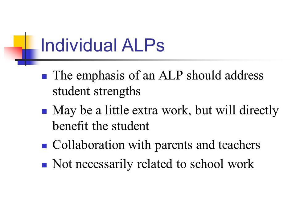 Individual ALPs The emphasis of an ALP should address student strengths May be a little extra work, but will directly benefit the student Collaboration with parents and teachers Not necessarily related to school work