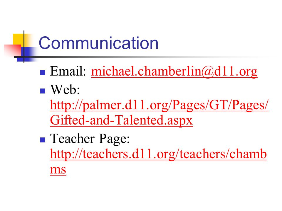 Communication Email: michael.chamberlin@d11.orgmichael.chamberlin@d11.org Web: http://palmer.d11.org/Pages/GT/Pages/ Gifted-and-Talented.aspx http://palmer.d11.org/Pages/GT/Pages/ Gifted-and-Talented.aspx Teacher Page: http://teachers.d11.org/teachers/chamb ms http://teachers.d11.org/teachers/chamb ms