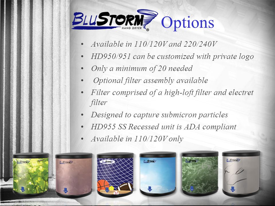 Options Available in 110/120V and 220/240V HD950/951 can be customized with private logo Only a minimum of 20 needed Optional filter assembly available Filter comprised of a high-loft filter and electret filter Designed to capture submicron particles HD955 SS Recessed unit is ADA compliant Available in 110/120V only