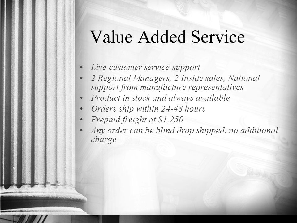 Value Added Service Live customer service support 2 Regional Managers, 2 Inside sales, National support from manufacture representatives Product in stock and always available Orders ship within 24-48 hours Prepaid freight at $1,250 Any order can be blind drop shipped, no additional charge