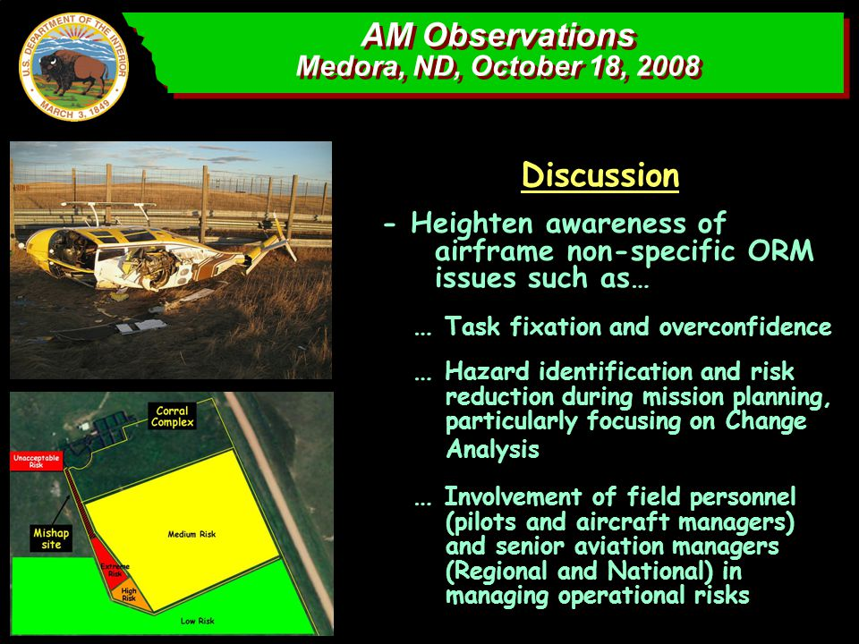 AM Observations Medora, ND, October 18, 2008 AM Observations Medora, ND, October 18, 2008 Discussion - Heighten awareness of airframe non-specific ORM issues such as… … Task fixation and overconfidence … Hazard identification and risk reduction during mission planning, particularly focusing on Change Analysis … Involvement of field personnel (pilots and aircraft managers) and senior aviation managers (Regional and National) in managing operational risks