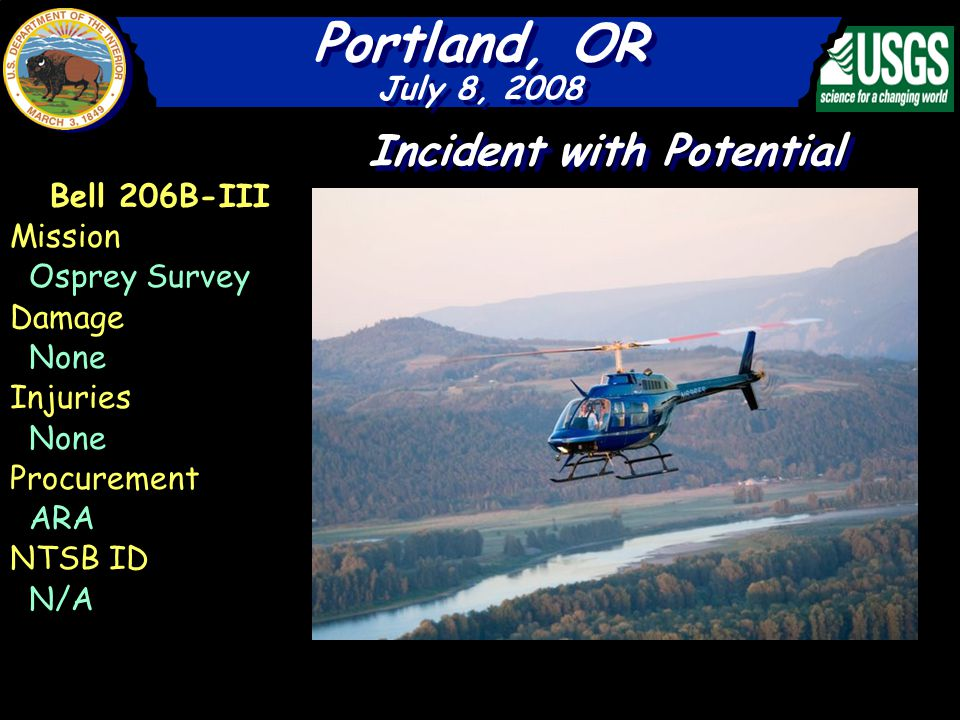Portland, OR July 8, 2008 Portland, OR July 8, 2008 Bell 206B-III Mission Osprey Survey Damage None Injuries None Procurement ARA NTSB ID N/A Incident with Potential