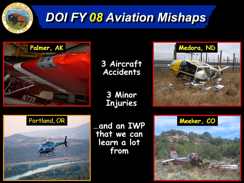 DOI FY 08 Aviation Mishaps 3 Aircraft Accidents …and an IWP that we can learn a lot from 3 Minor Injuries Palmer, AKMedora, ND Meeker, CO Portland, OR