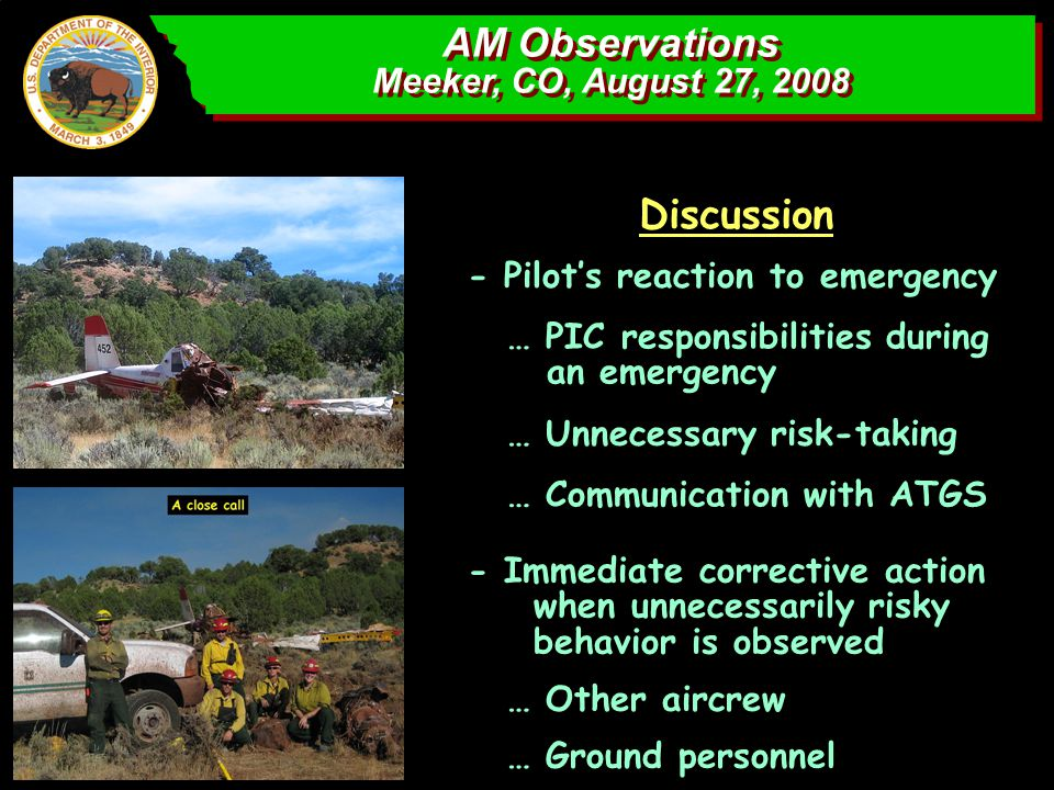 AM Observations Meeker, CO, August 27, 2008 AM Observations Meeker, CO, August 27, 2008 … Unnecessary risk-taking Discussion … PIC responsibilities during an emergency - Pilot's reaction to emergency … Communication with ATGS - Immediate corrective action when unnecessarily risky behavior is observed … Other aircrew … Ground personnel