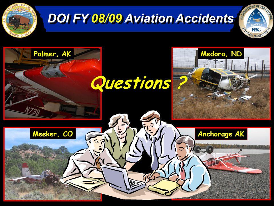 DOI FY 08/09 Aviation Accidents Palmer, AKMedora, ND Meeker, CO Anchorage AK Questions ?