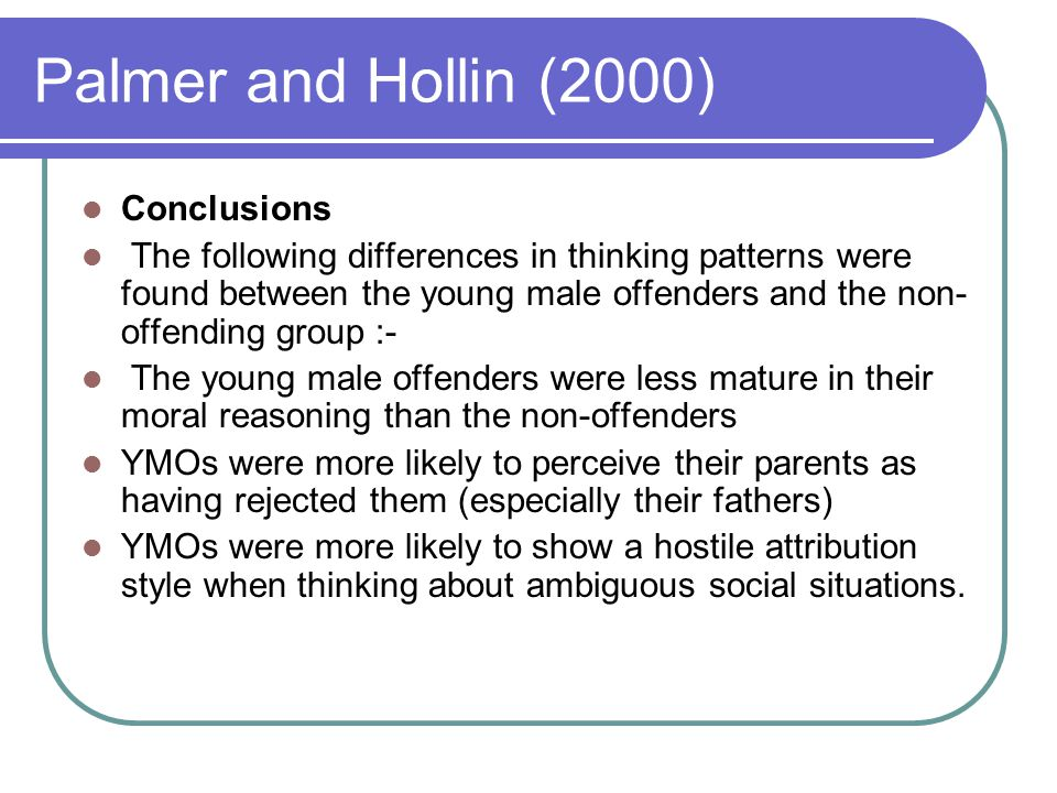 Palmer and Hollin (2000) Conclusions The following differences in thinking patterns were found between the young male offenders and the non- offending