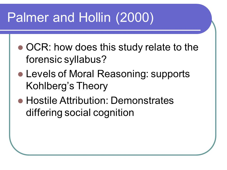 Palmer and Hollin (2000) OCR: how does this study relate to the forensic syllabus? Levels of Moral Reasoning: supports Kohlberg's Theory Hostile Attri