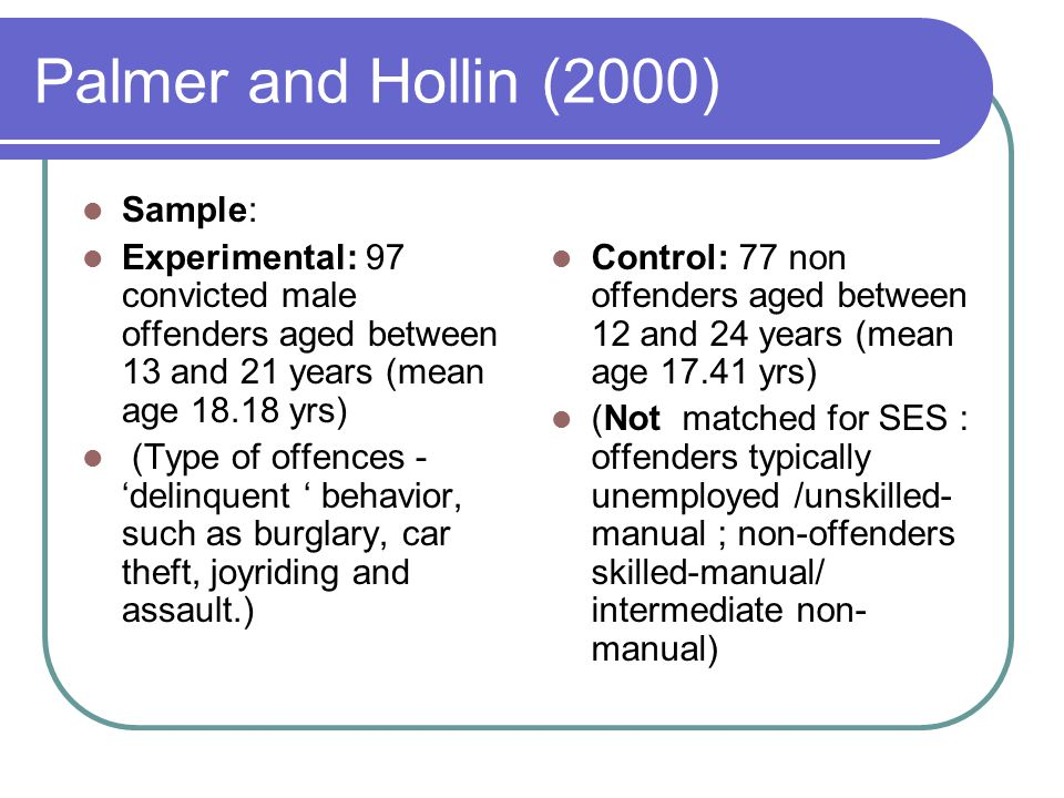 Palmer and Hollin (2000) Sample: Experimental: 97 convicted male offenders aged between 13 and 21 years (mean age 18.18 yrs) (Type of offences - 'delinquent ' behavior, such as burglary, car theft, joyriding and assault.) Control: 77 non offenders aged between 12 and 24 years (mean age 17.41 yrs) (Not matched for SES : offenders typically unemployed /unskilled- manual ; non-offenders skilled-manual/ intermediate non- manual)