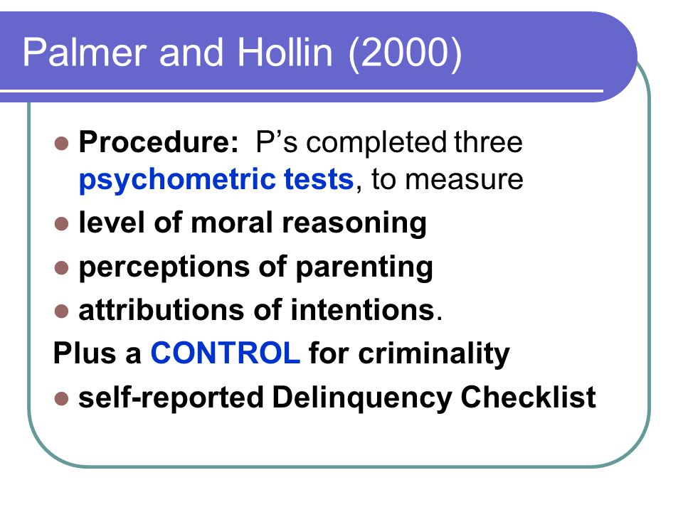 Palmer and Hollin (2000) Procedure: P's completed three psychometric tests, to measure level of moral reasoning perceptions of parenting attributions of intentions.