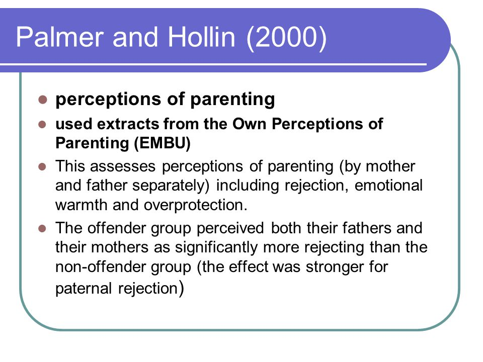 Palmer and Hollin (2000) perceptions of parenting used extracts from the Own Perceptions of Parenting (EMBU) This assesses perceptions of parenting (b