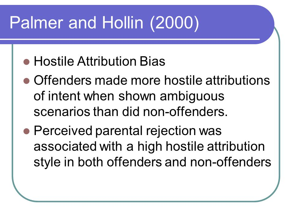Palmer and Hollin (2000) Hostile Attribution Bias Offenders made more hostile attributions of intent when shown ambiguous scenarios than did non-offenders.