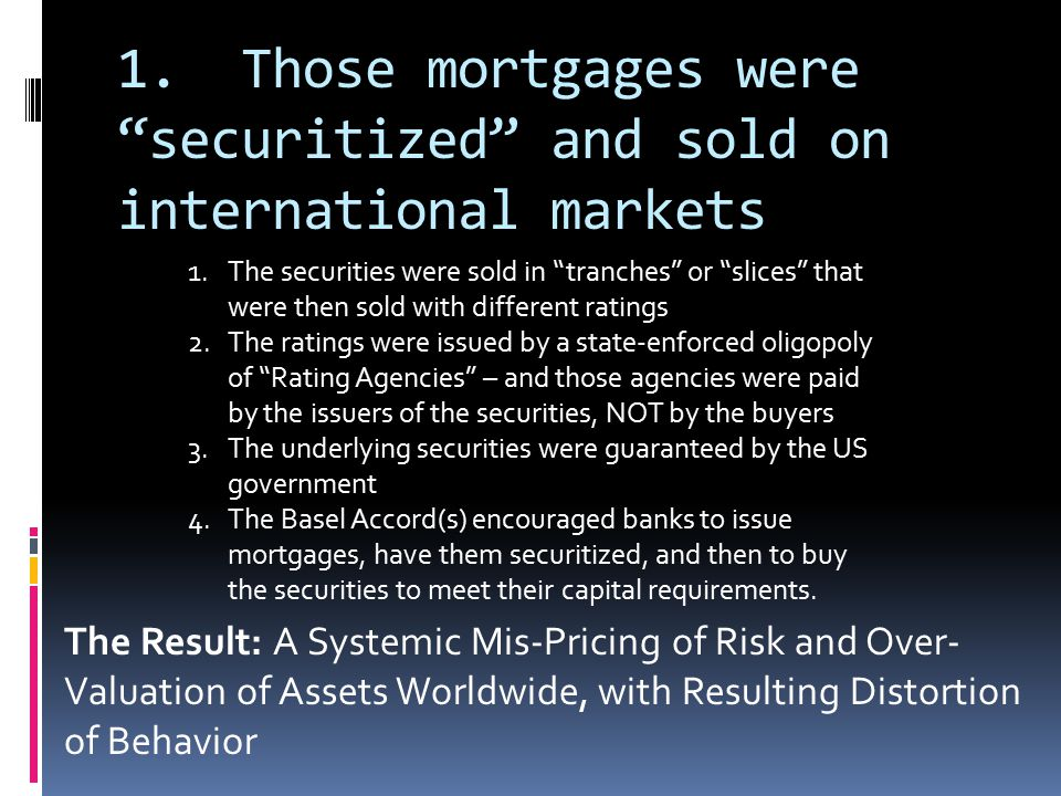 "1. Those mortgages were ""securitized"" and sold on international markets 1.The securities were sold in ""tranches"" or ""slices"" that were then sold with"