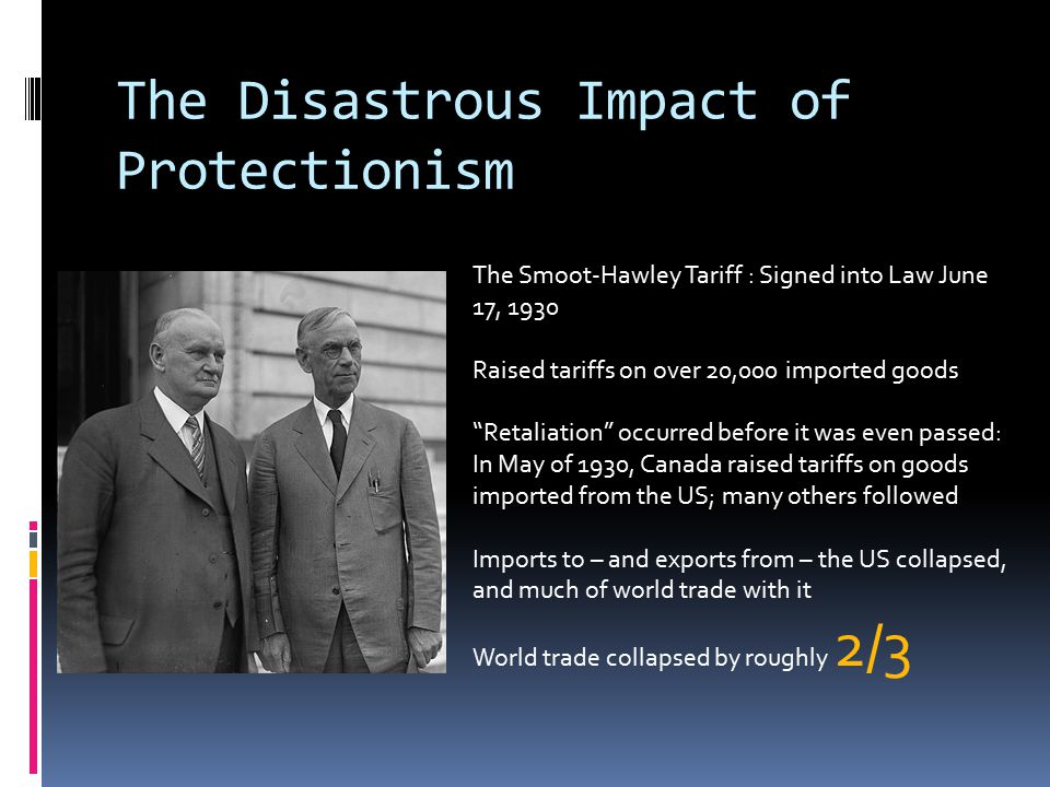 The Disastrous Impact of Protectionism The Smoot-Hawley Tariff : Signed into Law June 17, 1930 Raised tariffs on over 20,000 imported goods Retaliation occurred before it was even passed: In May of 1930, Canada raised tariffs on goods imported from the US; many others followed Imports to – and exports from – the US collapsed, and much of world trade with it World trade collapsed by roughly 2/3