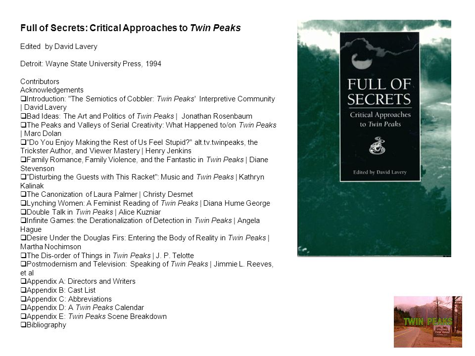 Full of Secrets: Critical Approaches to Twin Peaks Edited by David Lavery Detroit: Wayne State University Press, 1994 Contributors Acknowledgements  Introduction: The Semiotics of Cobbler: Twin Peaks Interpretive Community | David Lavery  Bad Ideas: The Art and Politics of Twin Peaks | Jonathan Rosenbaum  The Peaks and Valleys of Serial Creativity: What Happened to/on Twin Peaks | Marc Dolan  Do You Enjoy Making the Rest of Us Feel Stupid? alt.tv.twinpeaks, the Trickster Author, and Viewer Mastery | Henry Jenkins  Family Romance, Family Violence, and the Fantastic in Twin Peaks | Diane Stevenson  Disturbing the Guests with This Racket : Music and Twin Peaks | Kathryn Kalinak  The Canonization of Laura Palmer | Christy Desmet  Lynching Women: A Feminist Reading of Twin Peaks | Diana Hume George  Double Talk in Twin Peaks | Alice Kuzniar  Infinite Games: the Derationalization of Detection in Twin Peaks | Angela Hague  Desire Under the Douglas Firs: Entering the Body of Reality in Twin Peaks | Martha Nochimson  The Dis-order of Things in Twin Peaks | J.
