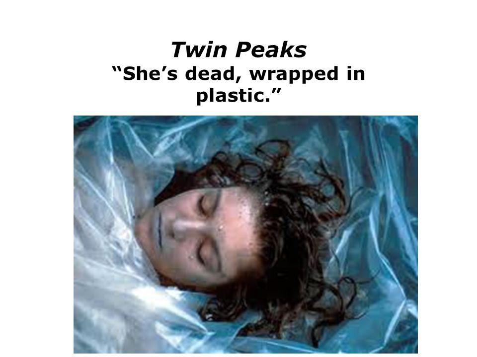 Twin Peaks She's dead, wrapped in plastic.