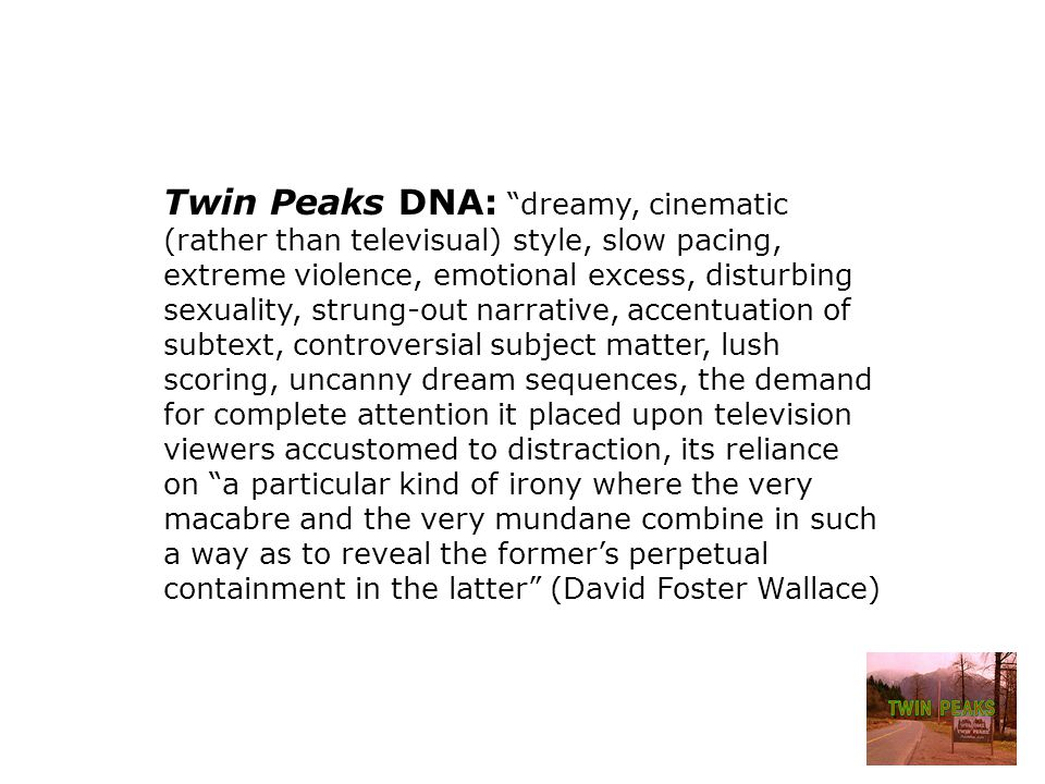 Twin Peaks DNA: dreamy, cinematic (rather than televisual) style, slow pacing, extreme violence, emotional excess, disturbing sexuality, strung-out narrative, accentuation of subtext, controversial subject matter, lush scoring, uncanny dream sequences, the demand for complete attention it placed upon television viewers accustomed to distraction, its reliance on a particular kind of irony where the very macabre and the very mundane combine in such a way as to reveal the former's perpetual containment in the latter (David Foster Wallace)