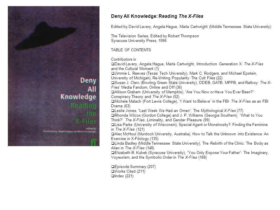 Deny All Knowledge: Reading The X-Files Edited by David Lavery, Angela Hague, Marla Cartwright (Middle Tennessee State University) The Television Series, Edited by Robert Thompson Syracuse University Press, 1996 TABLE OF CONTENTS Contributors ix  David Lavery, Angela Hague, Marla Cartwright, Introduction.