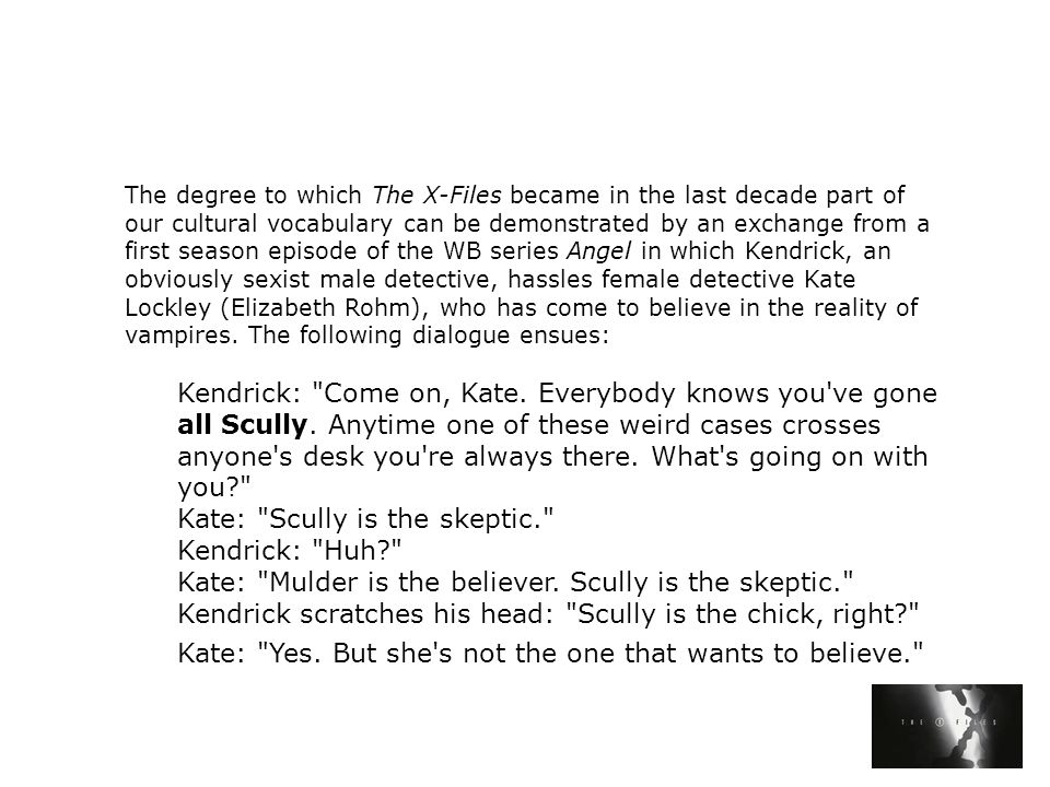 The degree to which The X-Files became in the last decade part of our cultural vocabulary can be demonstrated by an exchange from a first season episode of the WB series Angel in which Kendrick, an obviously sexist male detective, hassles female detective Kate Lockley (Elizabeth Rohm), who has come to believe in the reality of vampires.