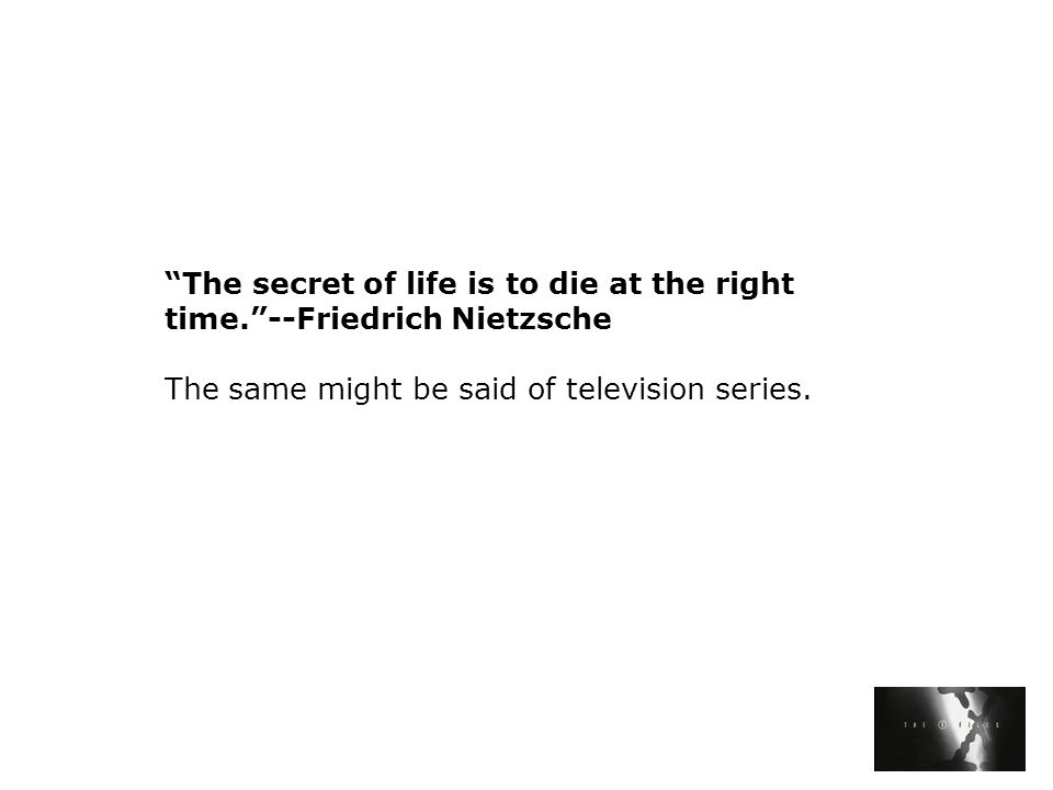 The secret of life is to die at the right time. --Friedrich Nietzsche The same might be said of television series.