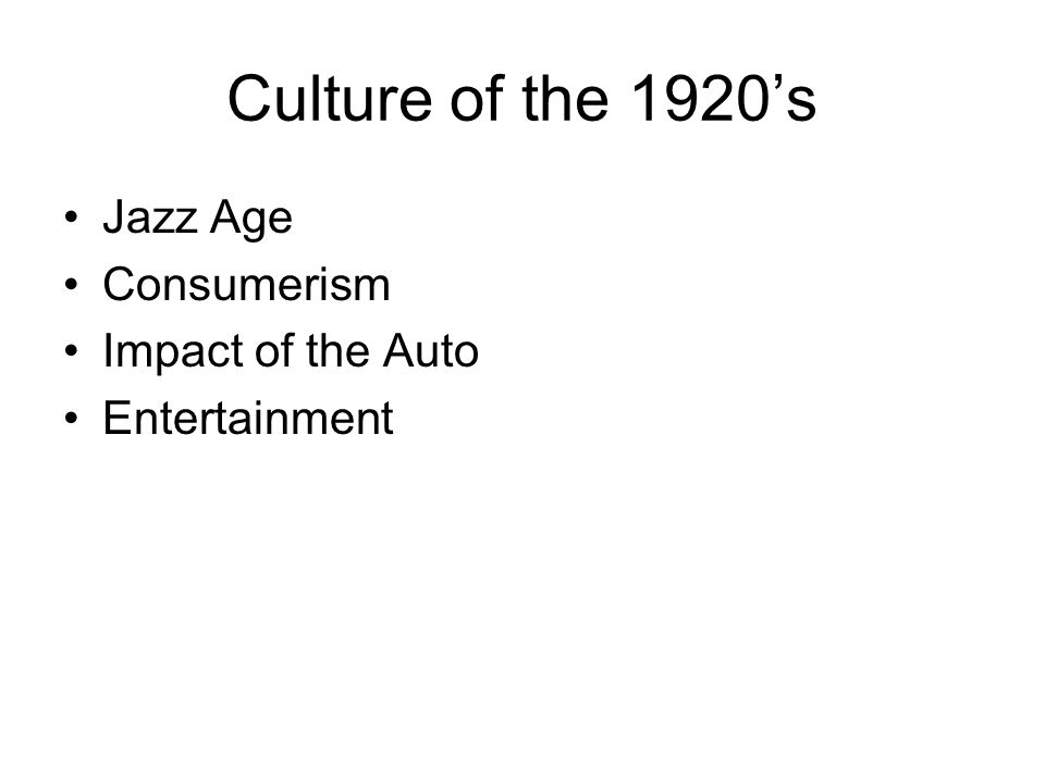 Culture of the 1920's Jazz Age Consumerism Impact of the Auto Entertainment