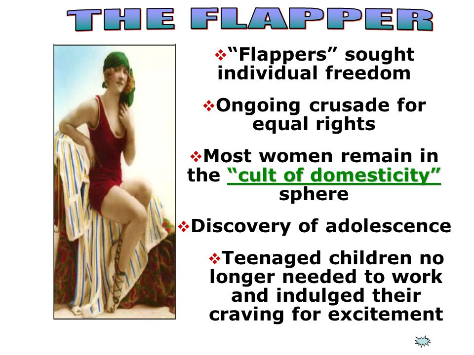  Flappers sought individual freedom  Ongoing crusade for equal rights cult of domesticity  Most women remain in the cult of domesticity sphere  Discovery of adolescence  Teenaged children no longer needed to work and indulged their craving for excitement
