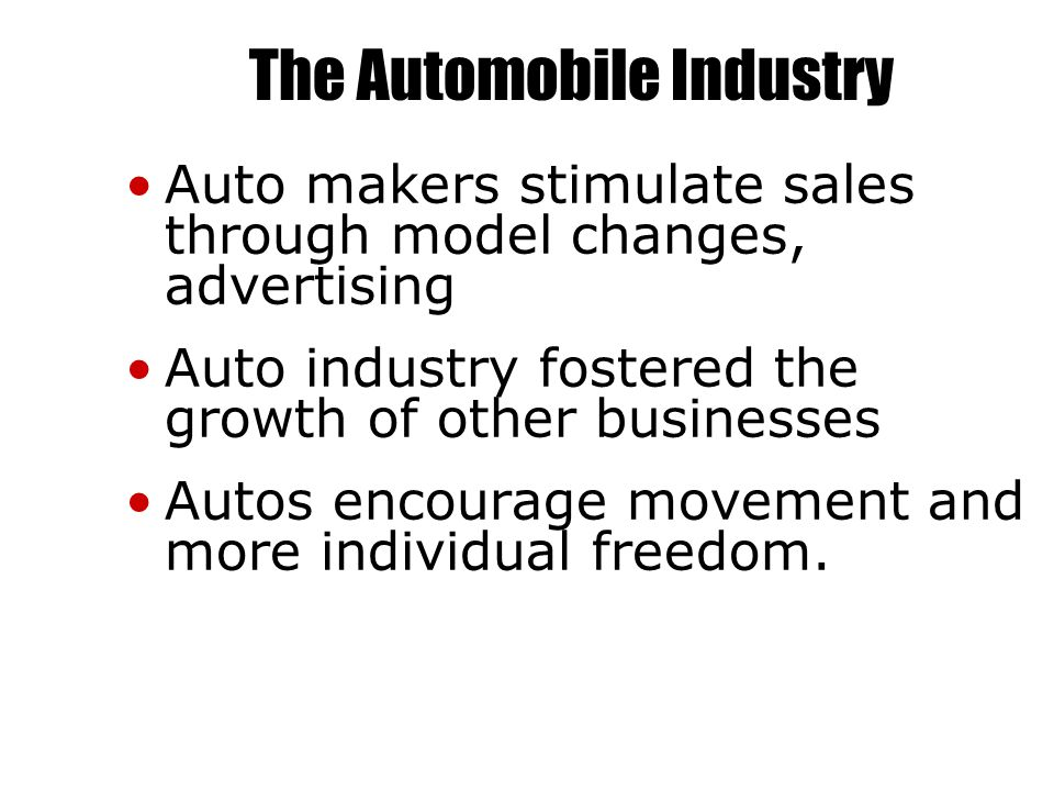 The Automobile Industry Auto makers stimulate sales through model changes, advertising Auto industry fostered the growth of other businesses Autos encourage movement and more individual freedom.