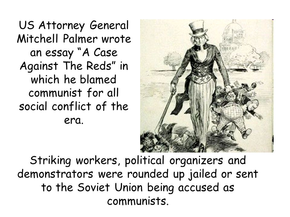 US Attorney General Mitchell Palmer wrote an essay A Case Against The Reds in which he blamed communist for all social conflict of the era.