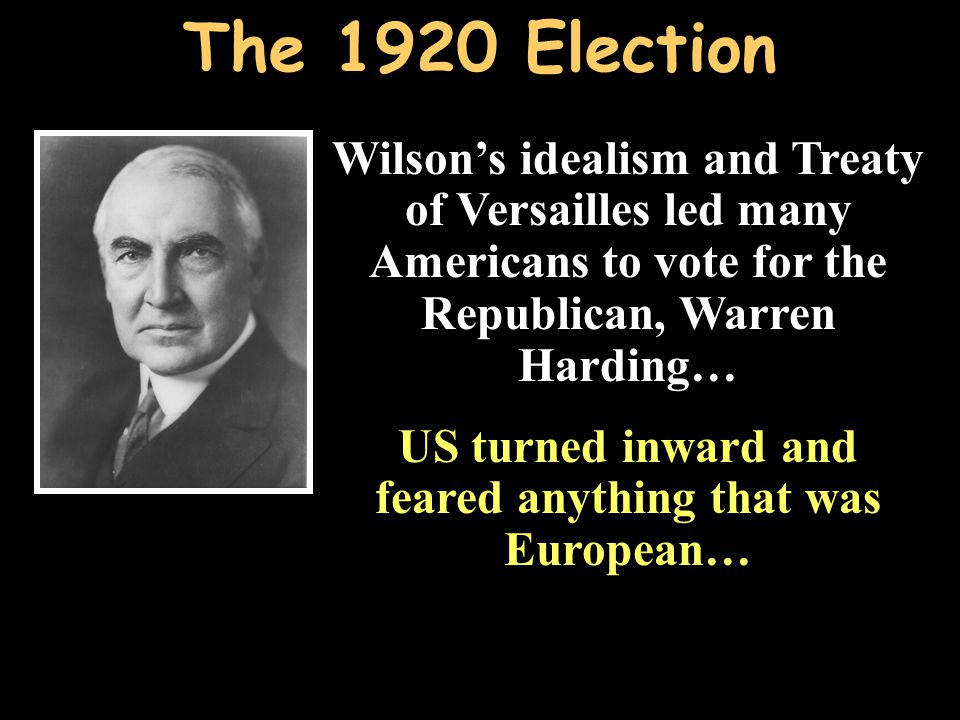 Wilson's idealism and Treaty of Versailles led many Americans to vote for the Republican, Warren Harding… US turned inward and feared anything that was European… Wilson's idealism and Treaty of Versailles led many Americans to vote for the Republican, Warren Harding… US turned inward and feared anything that was European…