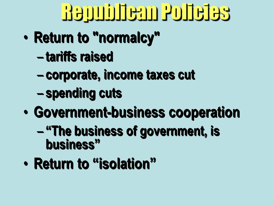 Republican Policies Return to normalcy – tariffs raised – corporate, income taxes cut – spending cuts Government-business cooperation – The business of government, is business Return to isolation Return to normalcy – tariffs raised – corporate, income taxes cut – spending cuts Government-business cooperation – The business of government, is business Return to isolation