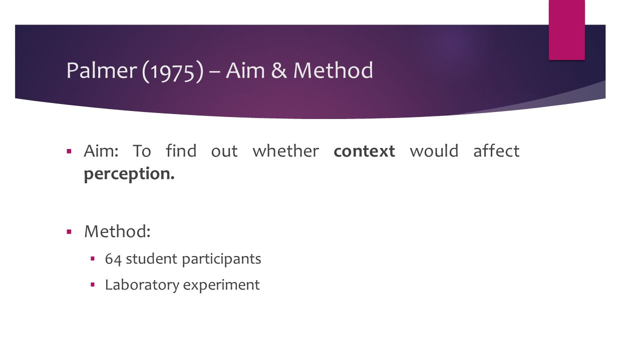 Palmer (1975) – Aim & Method  Aim: To find out whether context would affect perception.