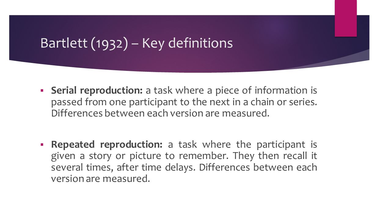 Bartlett (1932) – Key definitions  Serial reproduction: a task where a piece of information is passed from one participant to the next in a chain or series.