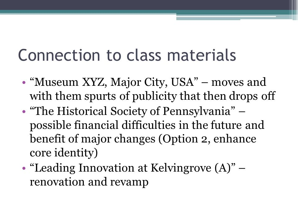 Connection to class materials Museum XYZ, Major City, USA – moves and with them spurts of publicity that then drops off The Historical Society of Pennsylvania – possible financial difficulties in the future and benefit of major changes (Option 2, enhance core identity) Leading Innovation at Kelvingrove (A) – renovation and revamp