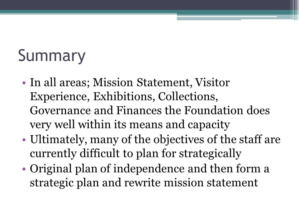 Summary In all areas; Mission Statement, Visitor Experience, Exhibitions, Collections, Governance and Finances the Foundation does very well within it
