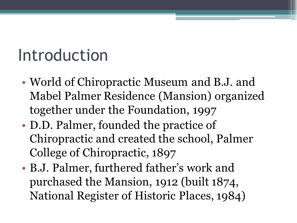 Introduction World of Chiropractic Museum and B.J. and Mabel Palmer Residence (Mansion) organized together under the Foundation, 1997 D.D. Palmer, fou