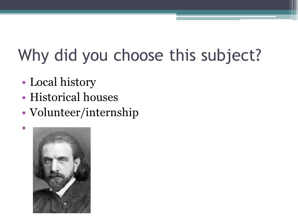 Why did you choose this subject Local history Historical houses Volunteer/internship