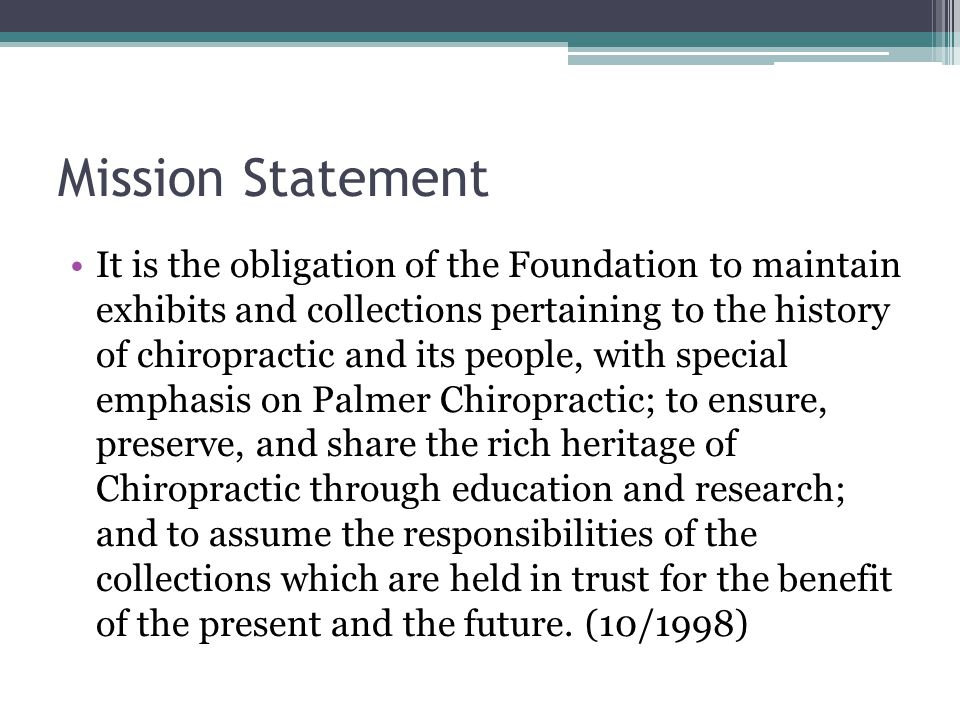 Mission Statement It is the obligation of the Foundation to maintain exhibits and collections pertaining to the history of chiropractic and its people, with special emphasis on Palmer Chiropractic; to ensure, preserve, and share the rich heritage of Chiropractic through education and research; and to assume the responsibilities of the collections which are held in trust for the benefit of the present and the future.