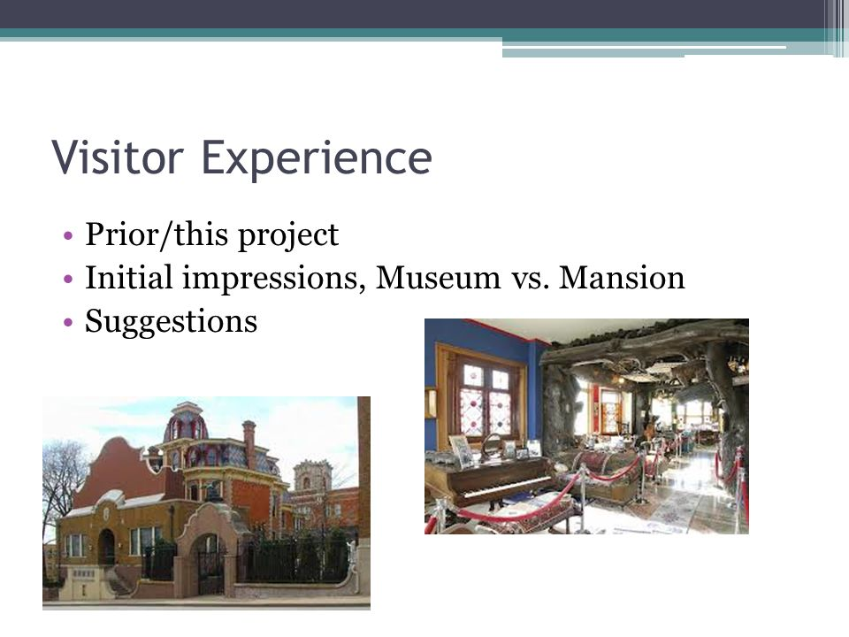 Visitor Experience Prior/this project Initial impressions, Museum vs. Mansion Suggestions