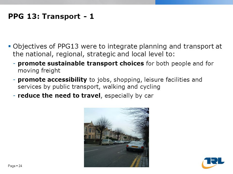 PPG 13: Transport - 1  Objectives of PPG13 were to integrate planning and transport at the national, regional, strategic and local level to: -promote