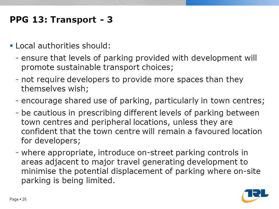 PPG 13: Transport - 3  Local authorities should: -ensure that levels of parking provided with development will promote sustainable transport choices;