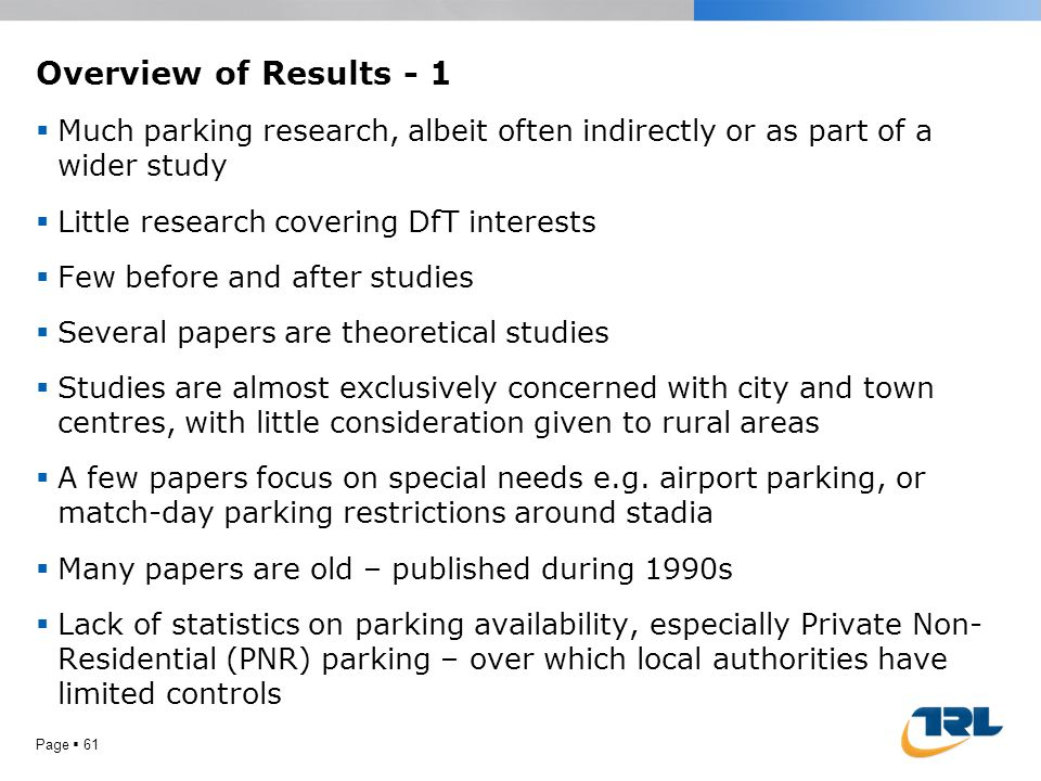 Overview of Results - 1  Much parking research, albeit often indirectly or as part of a wider study  Little research covering DfT interests  Few be