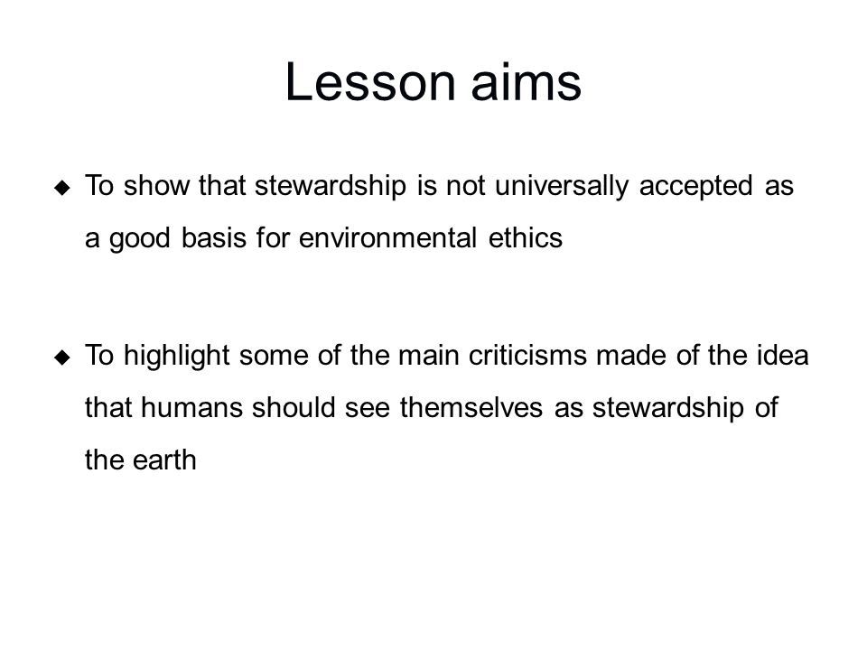 Lesson aims  To show that stewardship is not universally accepted as a good basis for environmental ethics  To highlight some of the main criticisms made of the idea that humans should see themselves as stewardship of the earth