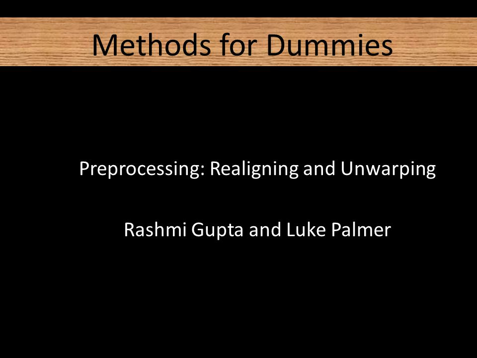 Methods for Dummies Preprocessing: Realigning and Unwarping Rashmi Gupta and Luke Palmer