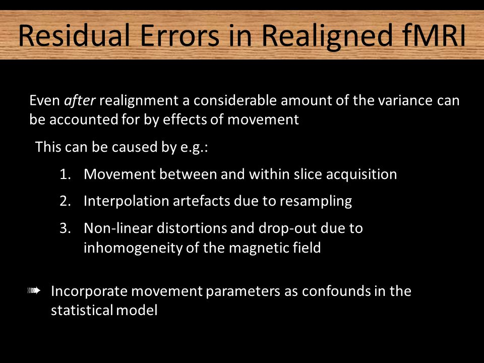 Even after realignment a considerable amount of the variance can be accounted for by effects of movement This can be caused by e.g.: 1.Movement between and within slice acquisition 2.Interpolation artefacts due to resampling 3.Non-linear distortions and drop-out due to inhomogeneity of the magnetic field ➠ Incorporate movement parameters as confounds in the statistical model Residual Errors in Realigned fMRI