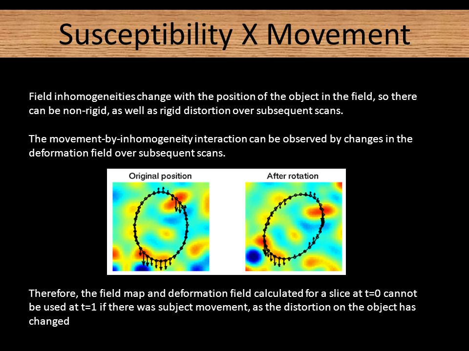 Susceptibility X Movement Field inhomogeneities change with the position of the object in the field, so there can be non-rigid, as well as rigid distortion over subsequent scans.