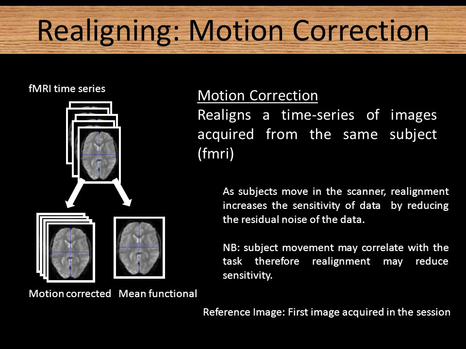 Realignment (of same-modality images from same subject) involves two stages: 1.Registration −Estimate the 6 parameters that describe the rigid body transformation between each image and a reference image (first image acquired in the session) 2.Transformation −Re-sample each image according to the determined transformation parameters Realignment - Two Steps
